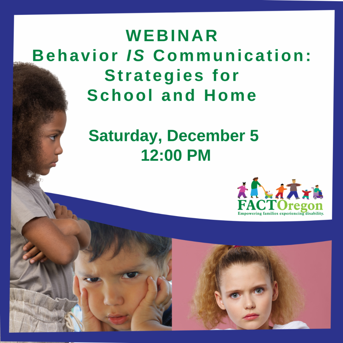 Webinar titled Behavior IS Communication: Strategies for School and Home. Saturday December 5 at 12 noon. A girl with curly dark hair frowns and crosses arms. A boy looks at camera with hands on his face. A girl stares ahead against a pink background.