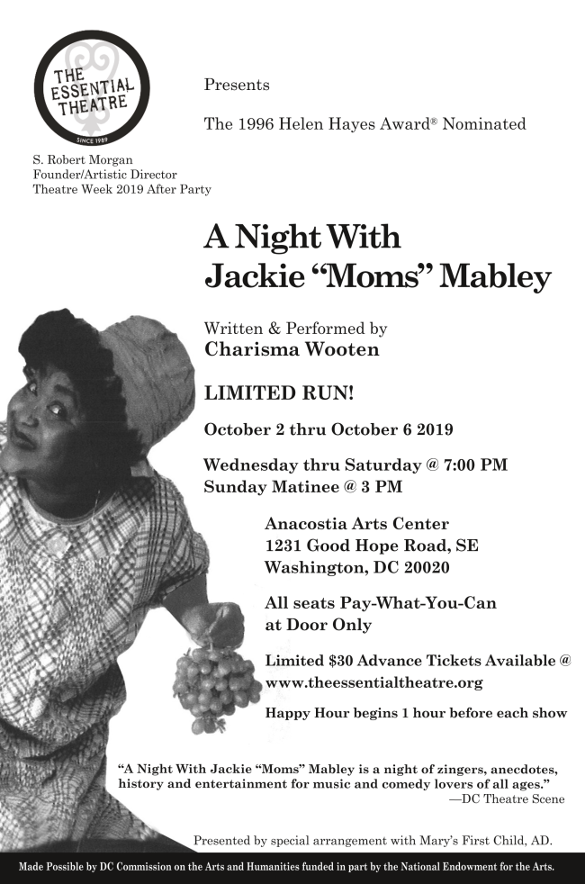 The essential theater presents A Night With  Jackie Moms Mabley  October 2nd thru October 6th 2019  Wednesday thru Saturday at 7 PM  Sunday Matinee at 3 PM  Anacostia Arts Center  1231 Good Hope Road SE  Washington DC 20020 for tix theessentialtheatre.org