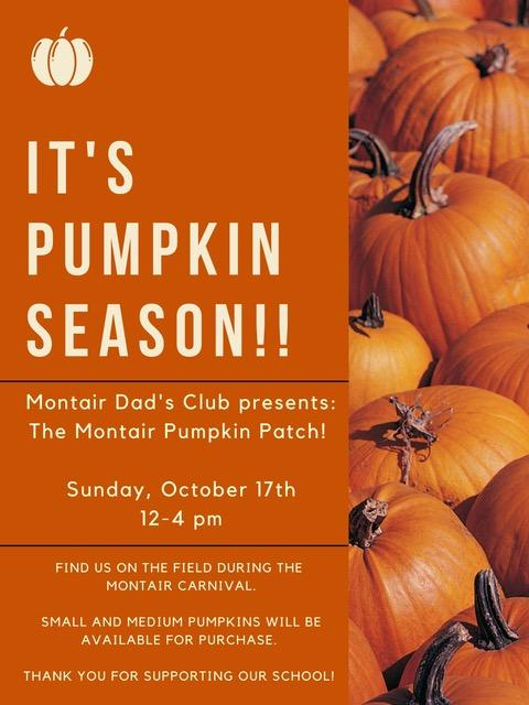 It's pumpkin season! Montair Dad's Club presents: The Montair Pumpkin Patch! Sunday, October 17 12-4pm Find us on the field during the Montair Carnival. Small and medium pumpkins will be available for purchase. Thank you for supporting our school!
