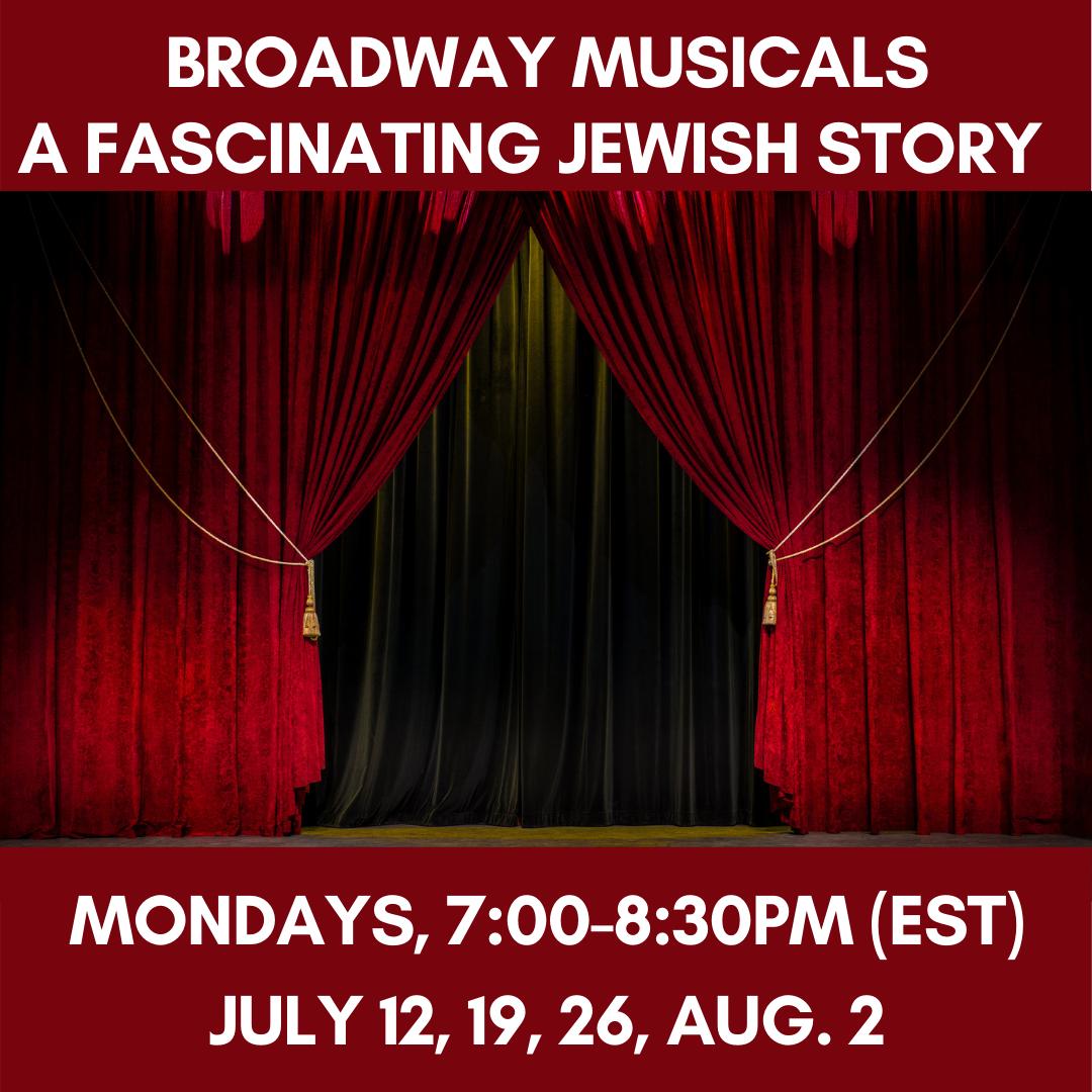 BROADWAY MUSICALS - A Fascinating Jewish Story      Mondays, 7:00-8:30pm(EST)July 12, 19, 26, Aug. 2