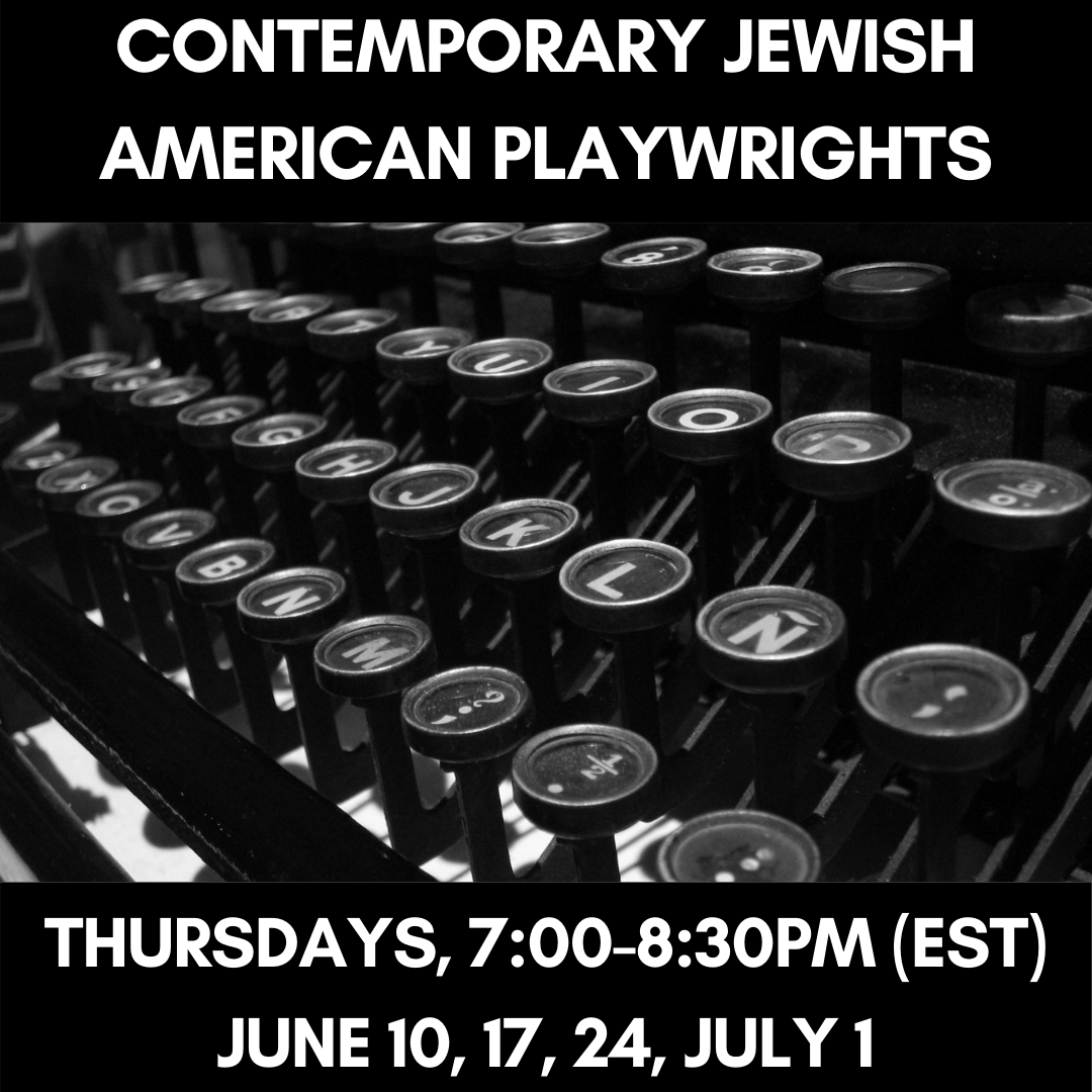 CONTEMPORARY JEWISH AMERICAN PLAYWRIGHTS Thursdays, 7:00-8:30pm (EST)June 10, 17, 24, July 1