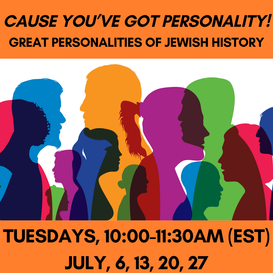 'CAUSE YOU'VE GOT PERSONALITY: GREAT PERSONALITIES OF JEWISH HISTORY  (JULY) Tuesdays, 10:00-11:30am (EST)July, 6, 13, 20, 27