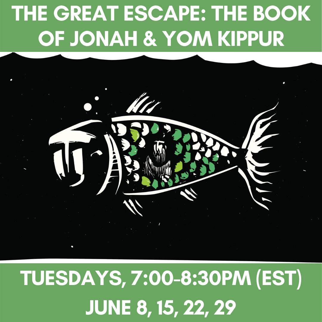 THE GREAT ESCAPE: The Book of Jonah & Yom Kippur Tuesdays, 7:00-8:30pM (EST)June 8, 15,22, 29