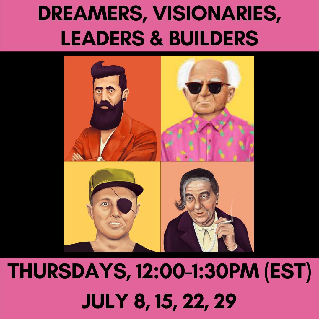 DREAMERS, VISIONARIES, LEADERS, BUILDERS Thursdays, 12:00-1:30pm (EST)July 8, 15, 22, 29
