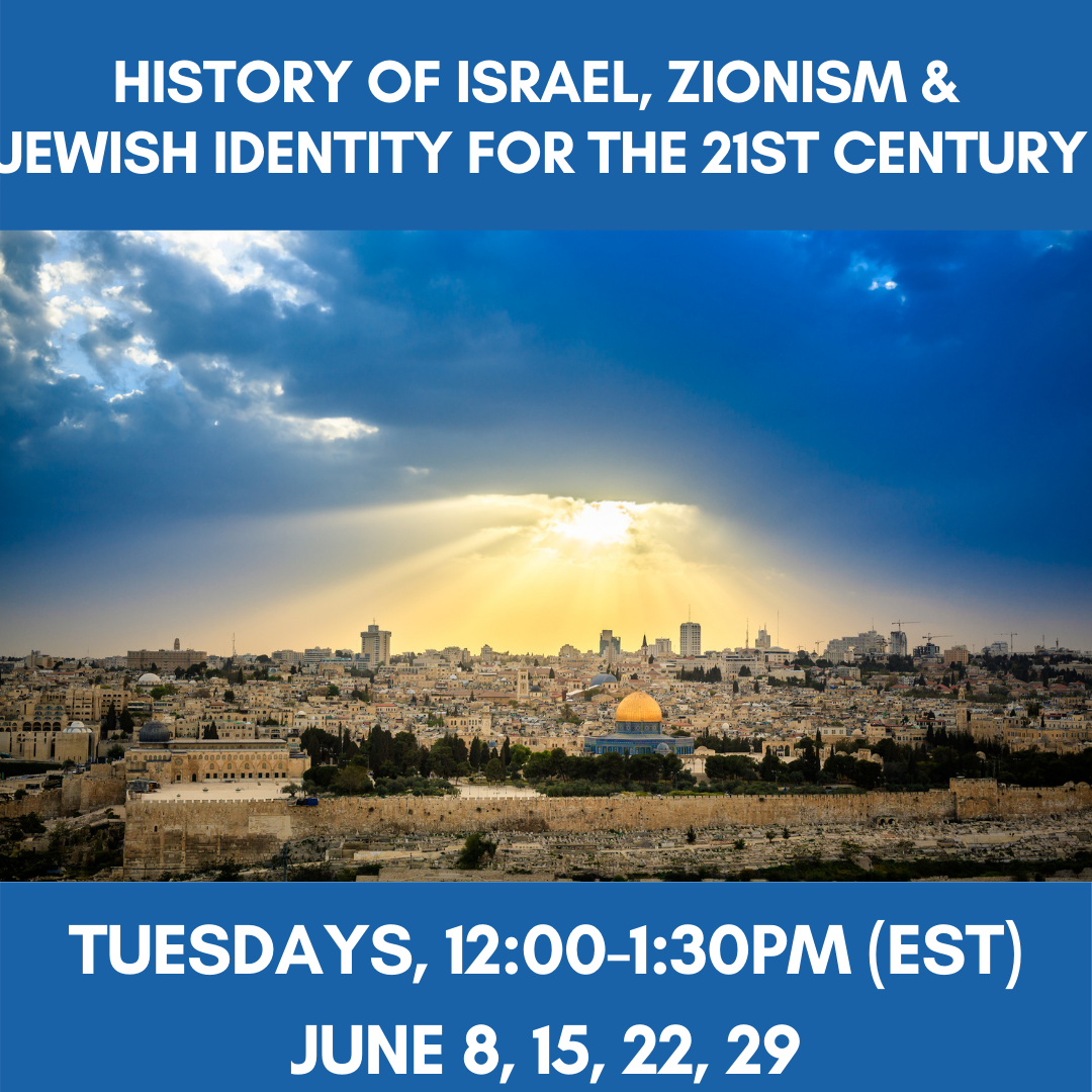 HISTORY OF ISRAEL, ZIONISM AND JEWISH IDENTITY FOR THE 21ST CENTURY Tuesdays, 12:00-1:30pm (EST)June 8, 15, 22, 29