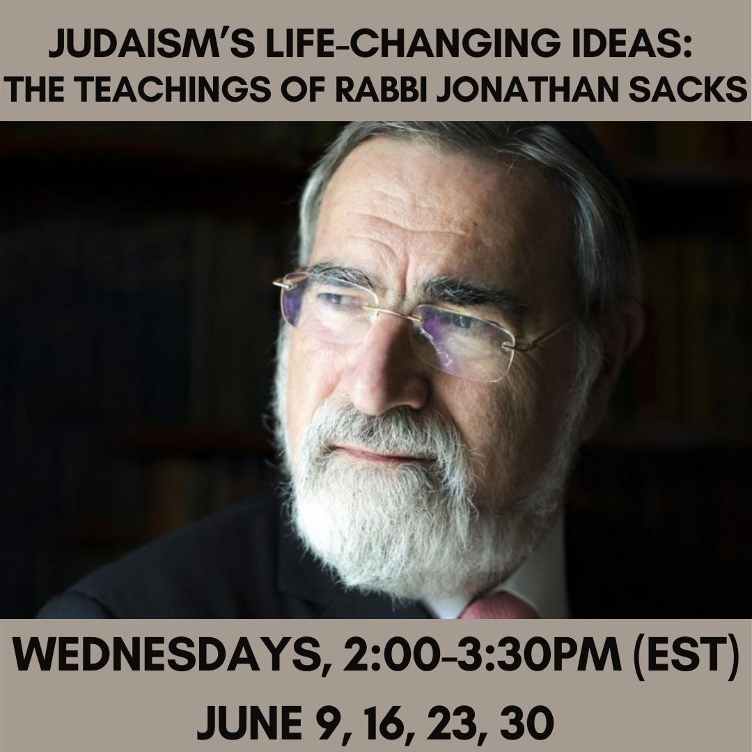 JUDAISM'S LIFE-CHANGING IDEAS: The Teachings of Rabbi Jonathan Sacks Wednesdays, 2:00-3:30pm (EST)June 9, 16, 23, 30