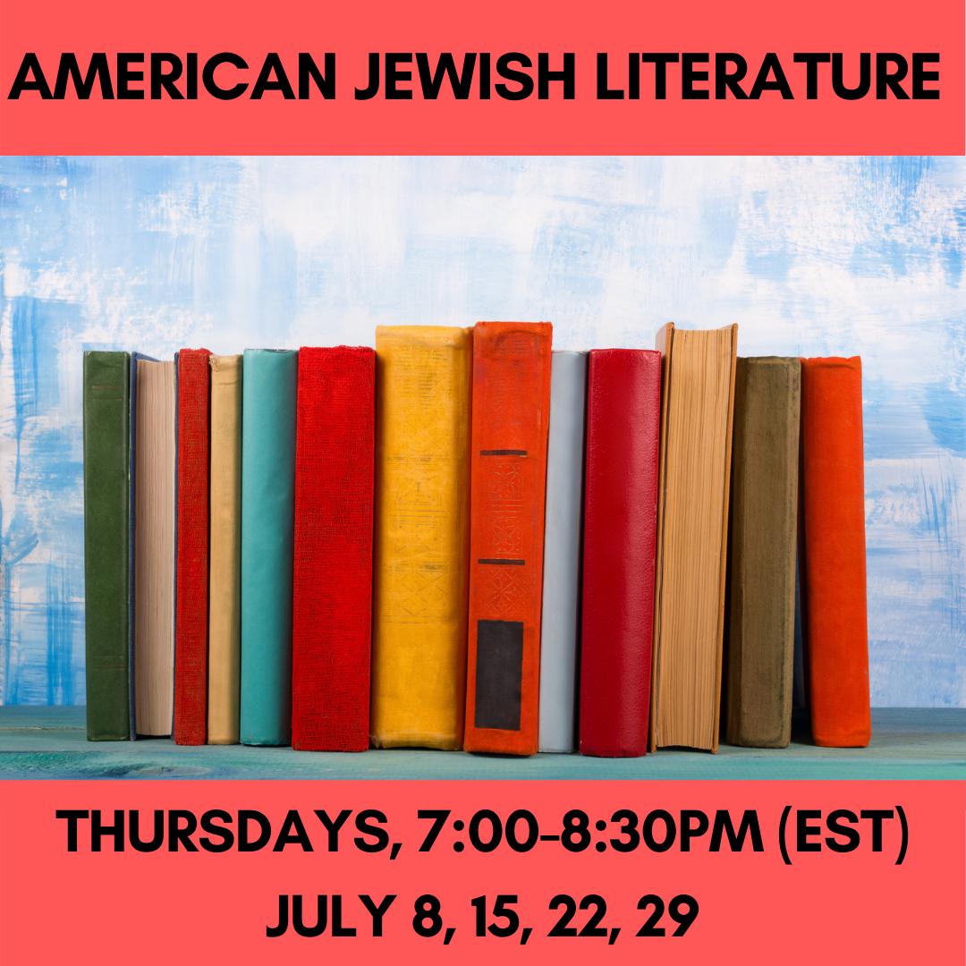 AMERICAN JEWISH LITERATURE  Thursdays, 7:00-8:30pm (EST)July 8, 15, 22, 29