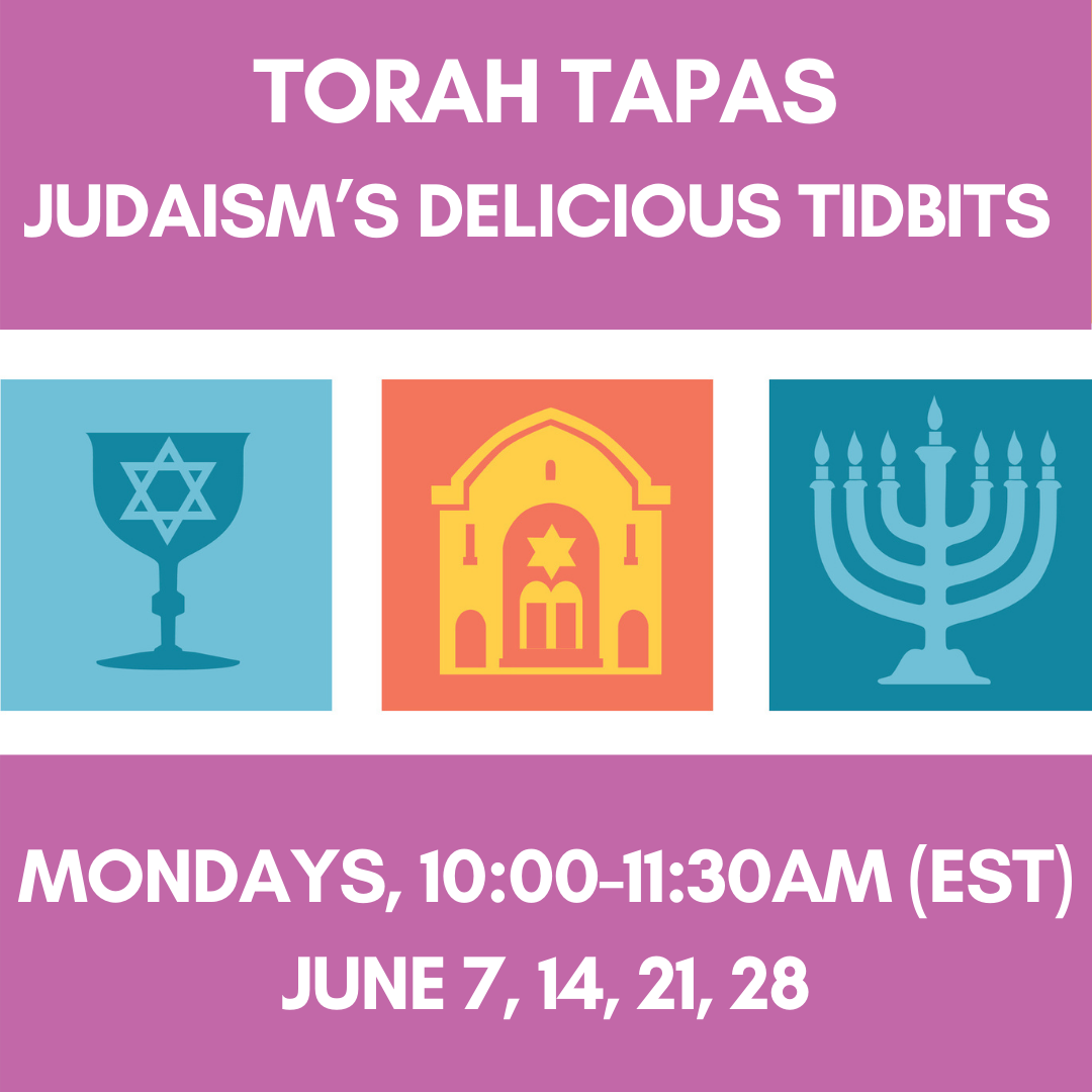 TORAH TAPAS: Judaism's Delicious Tidbits Mondays, 10:00-11:30am (EST) June 7, 14, 21, 28
