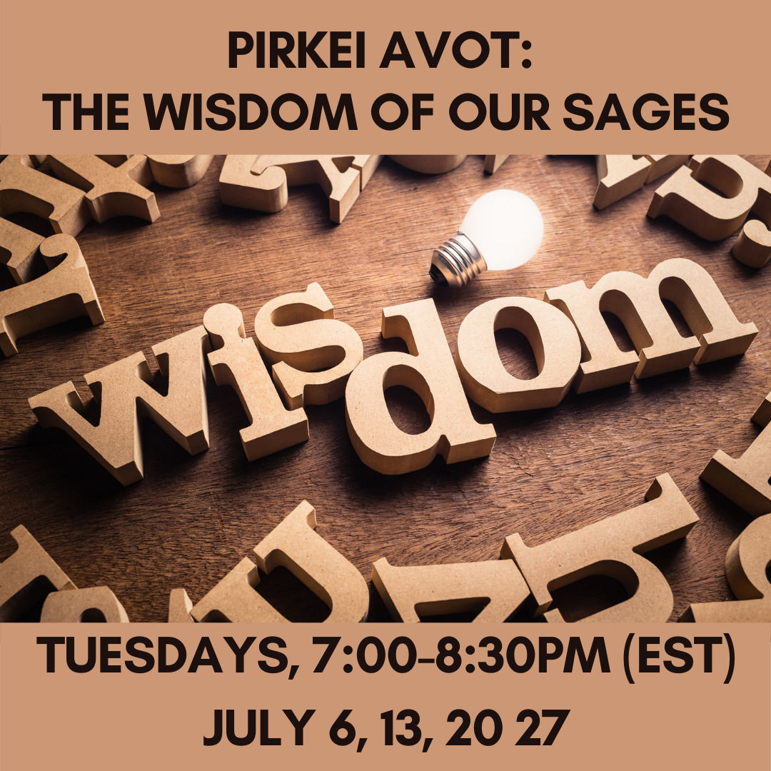 PIRKEI AVOT: THE WISDOM OF OUR SAGES Tuesdays, 7:00-8:30pm (EST)July 6, 13, 20 27