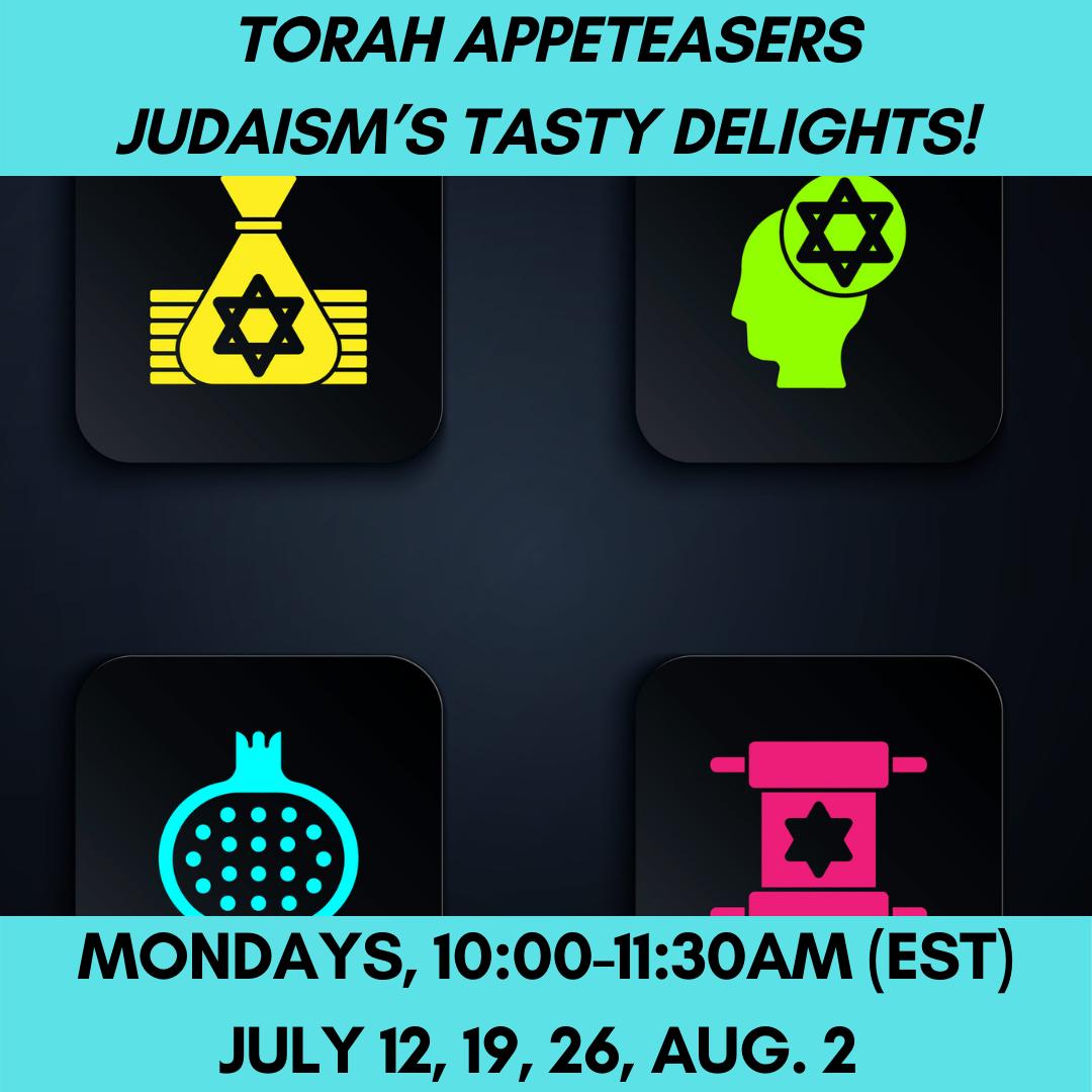 TORAH AppeTEASERS: Judaism's Tasty Delights!  Mondays, 10:00-11:30am (EST)July 12, 19, 26, Aug. 2