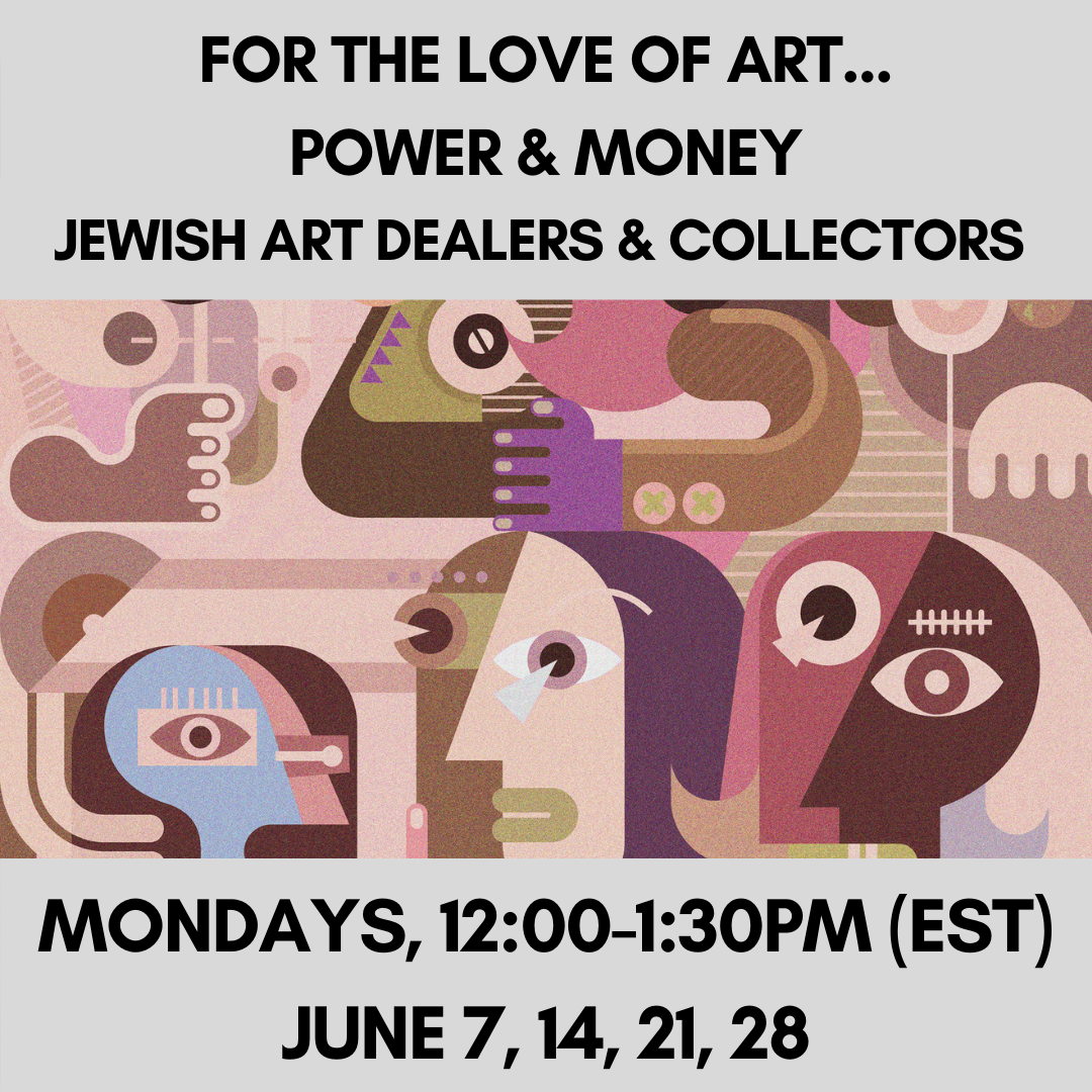 FOR THE LOVE OF ART…POWER AND MONEY: Jewish Art Dealers and Collectors Mondays, 12:00-1:30pm (EST)June 7, 14, 21, 28