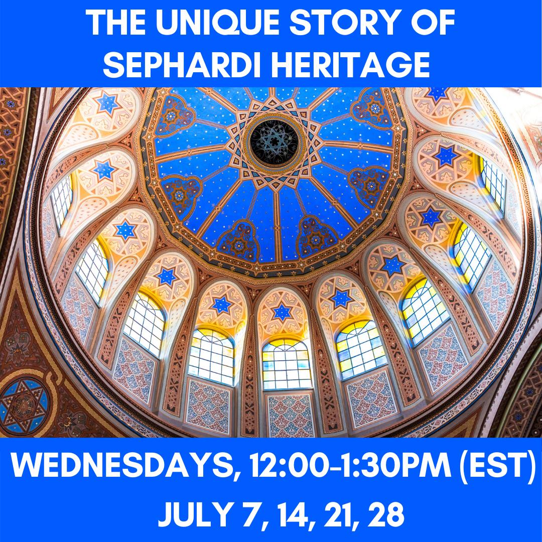 THE UNIQUE STORY OF SEPHARDI HERITAGE  Wednesdays, 12:00-1:30pm (EST)              July 7, 14, 21, 28