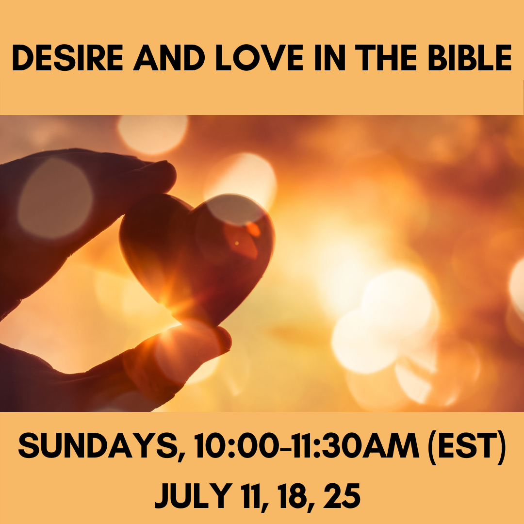 DESIRE AND LOVE IN THE BIBLE Sundays, 10:00-11:30am (EST)July 11, 18, 25