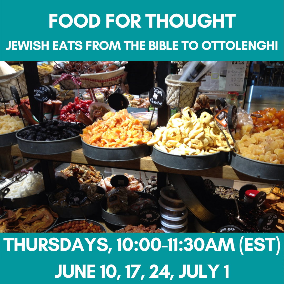 FOOD FOR THOUGHT: Jewish Eats From The Bible To Ottolenghi Thursdays, 10:00-11:30am (EST)June 10, 17, 24, July 1