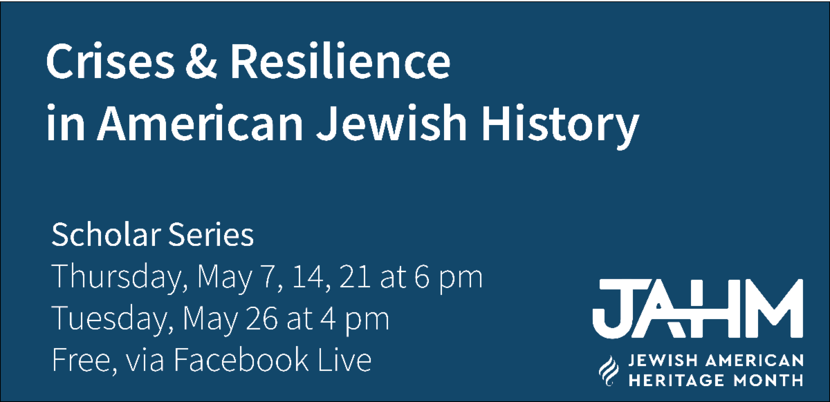 Crises & Resilience  in American Jewish History Scholar Series Thursday, May 7, 14, 21 at 6 pm Tuesday, May 26 at 4 pm Free, via Facebook Live In conjunction with Jewish American Heritage Month