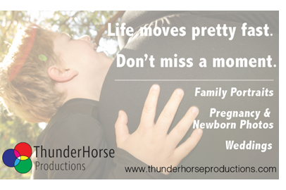 Life moves pretty fast. Don't miss a moment. Thunderhorse Productions
