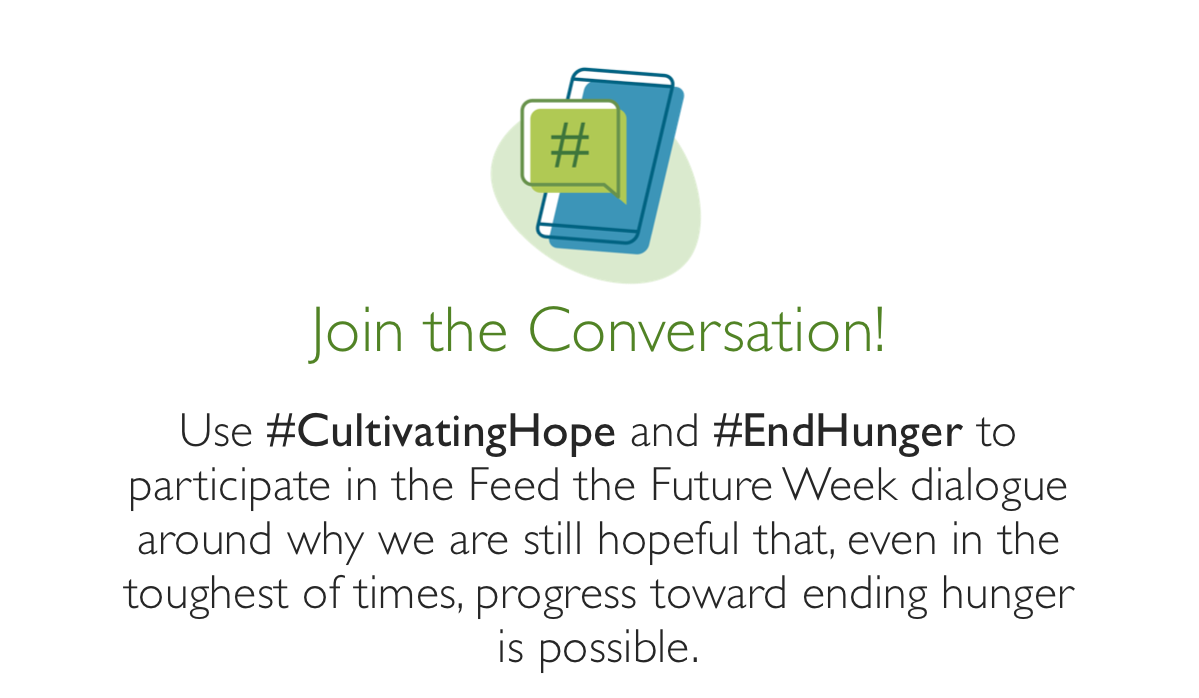 Join the Conversation - use hashtag - CultivatingHope and hashtag - EndHunger to participate in the FTF Week dialogue around why we are still hopeful that even in the toughest of times progress toward ending hunger is possible.