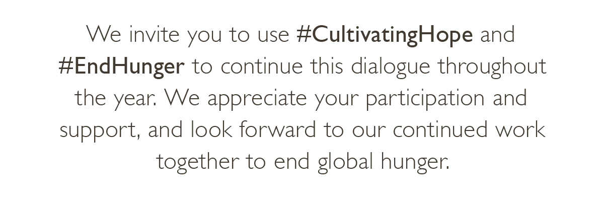 We invite you to use #CultivatingHope and #EndHunger to continue the dialogue