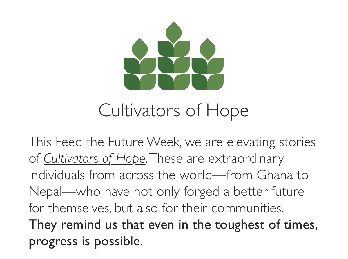 Join the conversation. Use hashtag-CultivatingHope and hashtag-EndHunger to participate in the Feed the Future Week dialogue around why we are still hopeful that even in the toughest of times progress toward ending hunger is possible.