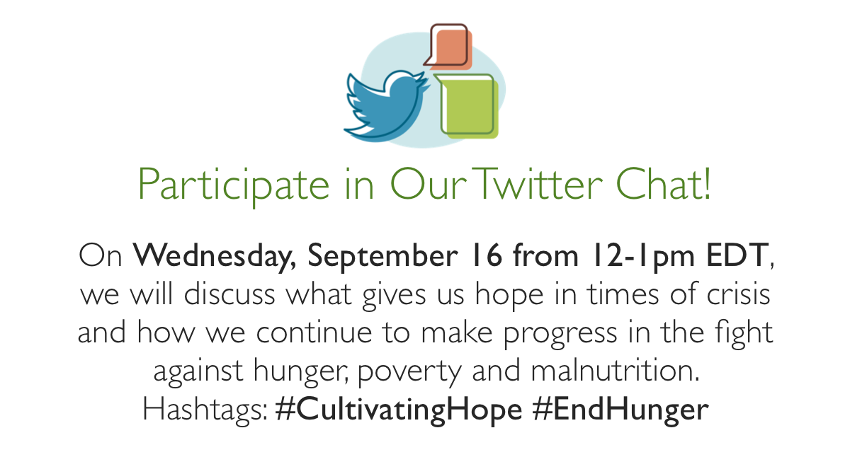 Participate in Our Twitter Chat. On Wednesday, September 16 from 12-1pm EDT, we will discuss what gives us hope in times of crisis and how we continue to make progress in the fight against hunger, poverty and malnutrition.  #CultivatingHope #EndHunger
