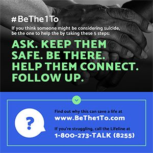 5 steps of Be the 1 to: Ask. Keep them safe. Be there. Help them connect. Follow up are printed over a photo of hands. Web address and phone number are below.