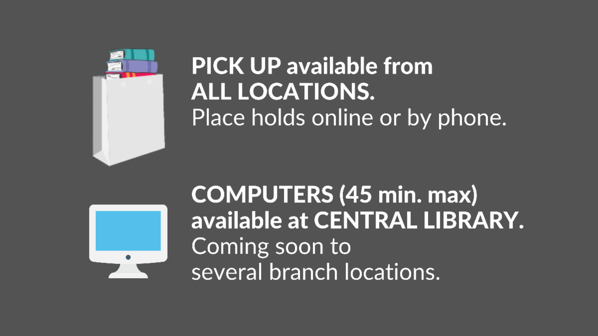 PICK UP available from  ALL LOCATIONS.  Place holds online or by phone. COMPUTERS (45 min. max)  available at CENTRAL LIBRARY.  Coming soon to  several branch locations.