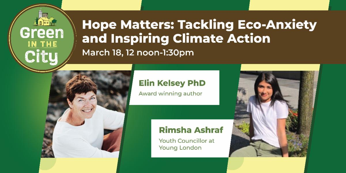 Green in the City. Hope Matters: Tackling Eco-Anxiety and Inspiring Climate Action | March 18 from 12-1:30pm. Photo of Dr. Elin Kelsey PhD, Award-winning author. Photo of Rimsha Ashraf, Youth Councillor at Young London