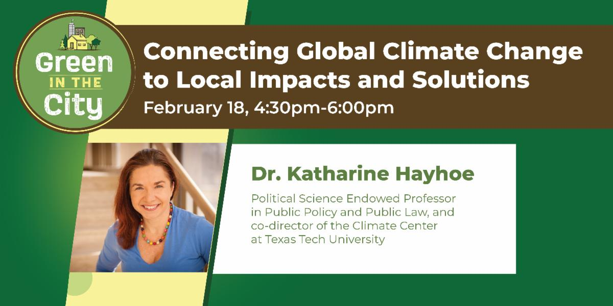 Connecting Global Climate Change to Local Impacts and Solutions | February, 18 from 4:30pm-6:00pm with Dr. Katharine Hayhoe, Political Science Endowed Professor in Public Policy and Public Law and co-director of the Climate Centre at Texas Tech University