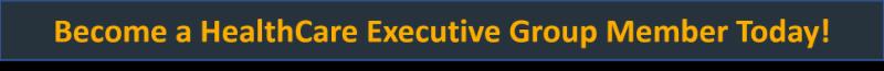 Become a HealthCare Executive Group Member Today