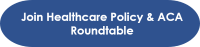 Click here to Join Healthcare Policy & ACA Roundtable