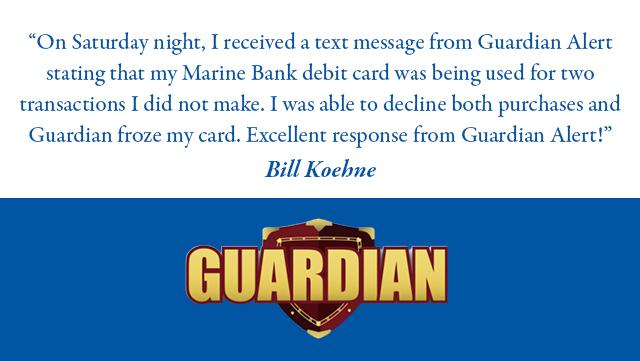 On Saturday night_ I received a text message from Guardian Alert stating that my Marine Bank debit card was being used for two transactions I did not make. I was able to decline both purchases and Guardian froze my card. Excellent response from Guardian Alert_    Bill Koehne