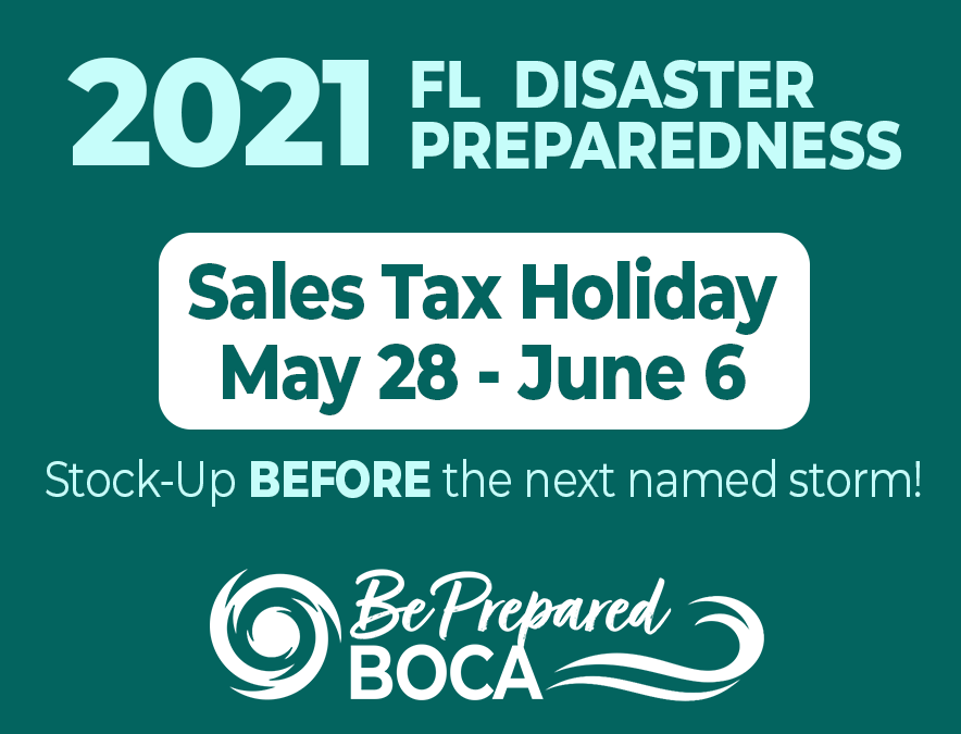 2021 FL Disaster Preparedness. Sales Tax Holiday May 28 - June 6. Stock up before the next named storm! Be Prepared Boca