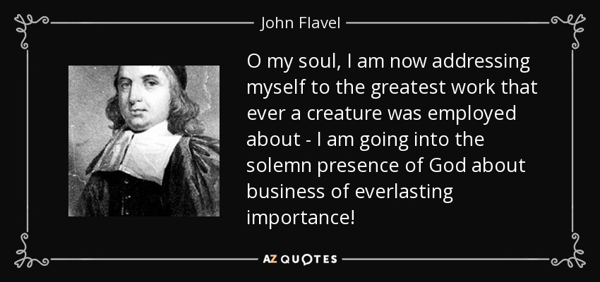 John Flavel Quote - Greatest Work Into Gods Presence Quote