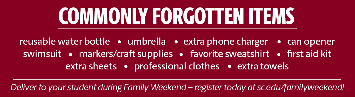 Commonly forgotten items: reusable water bottle, extra phone charger, can opener, umbrella, swimsuit, favorite sweatshirt, first aid kit, markers/craft supplies, extra sheets, professional clothes, extra towels. Deliver to your studen at Family Weekend!