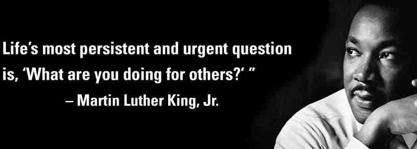 """""""Life's most persistent and urgent question is, 'What are you doing for others?'"""" Martin Luther King Jr."""
