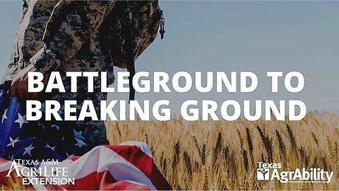 Left side of person in military camouflage clothing standing in a wheat field with an American flag in the left hand and the words Battleground to Breaking Ground in white over the picture with Texas A&M and TX AgrAbility logos in lower left and right