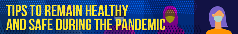 Tips to Remain Healthy and Safe During the Pandemic