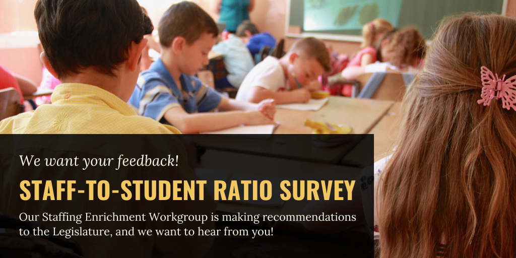 We want your feedback. A workgroup created to determine appropriate staff-to-student ratios is finalizing their report to the Legislature. Provide your input on their recommendations today! Take the survey