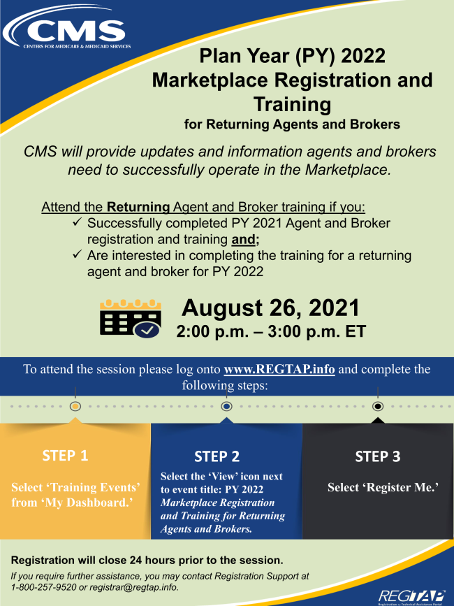 CMS will host a webinar training on the Plan Year (PY) 2022 Marketplace Registration and Training for Returning Agents and Brokers on August 26 2021.  Please visit www.REGTAP.info to register.