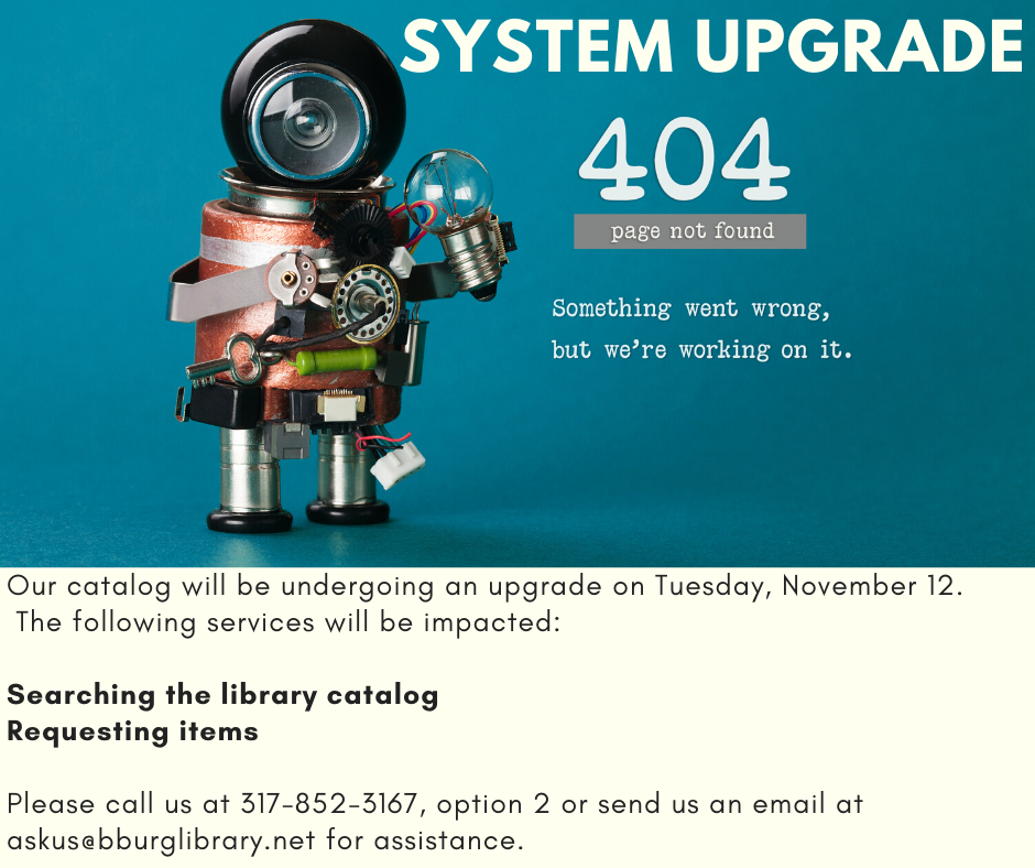 system upgrade our catalog will be undergoing an upgrade on Tuesday_ november 12. The following services will be impacted_ searching the library catalog_ requesting items. Please call 317-852-3167 extension 2 or send us an email at askus_bburglibrary.net for assistance.