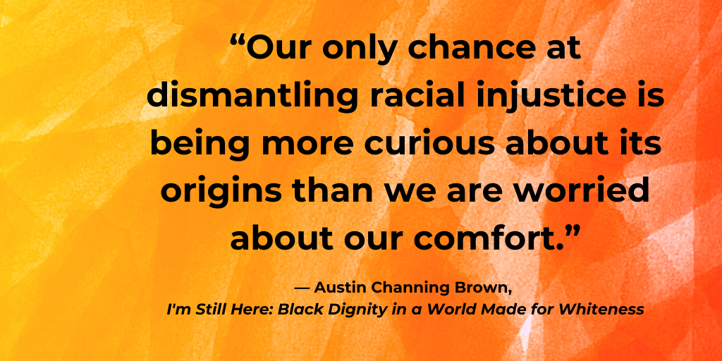Our only chance at dismantling racial injustice is being more curious about its origins than we are worried about our comfort - Austin Channing Brown - I'm Still Here - Black Dignity in a World Made for Whiteness