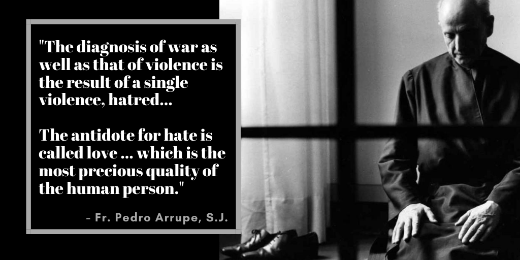 Image of Pedro Arrupe SJ with quote - The diagnosis of war as well as that of violence is the result of a single violence - hatred...   The antidote for hate is called love ... which is the most precious quality of the human person.
