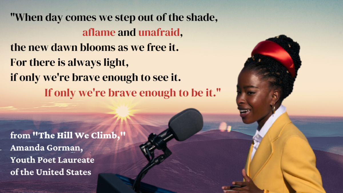 Photo of Amanda Gorman with quote - When day comes we step out of the shade - aflame and unafraid - the new dawn blooms as we free it. For there is always light if only we're brave enough to see it. If only we're brave enough to be it.