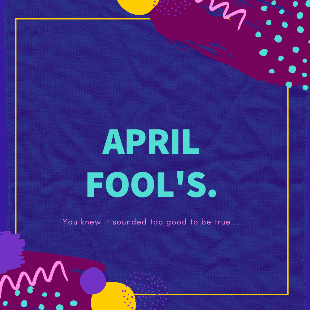 April Fool's. You knew it sounded too good to be true.