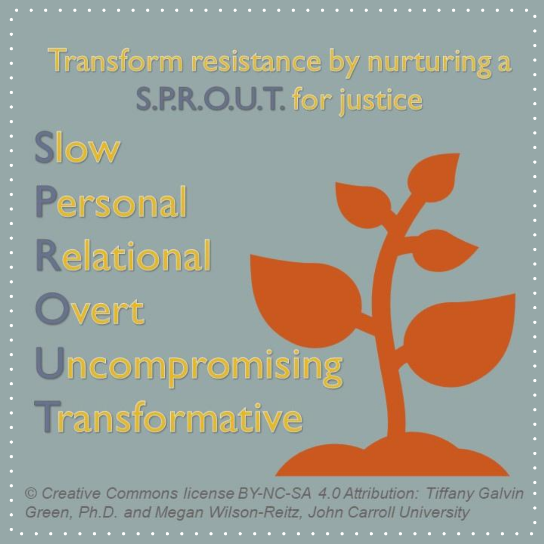 Transform resistance by nurturing a SPROUT for justice - Slow. Personal. Relational. Overt. Uncompromising. Transformative.