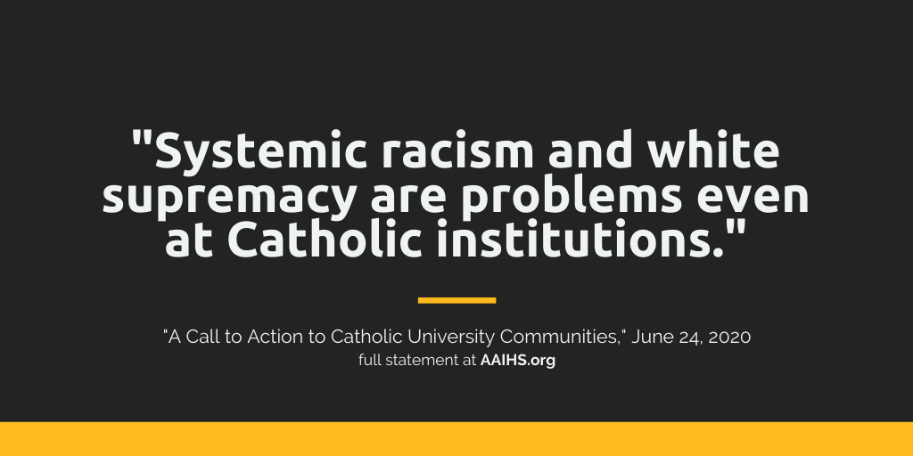 Systemic racism and white supremacy are problems even at Catholic institutions. - A Call to Action to Catholic University Communities - June 24 2020 - full statement at AAIHS.org