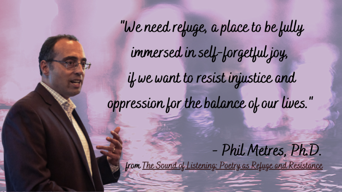image of Dr. Phil Metres with quotation - We need refuge - a place to be fully immersed in self-forgetful joy if we want to resist injustice and oppression for the balance of our lives.