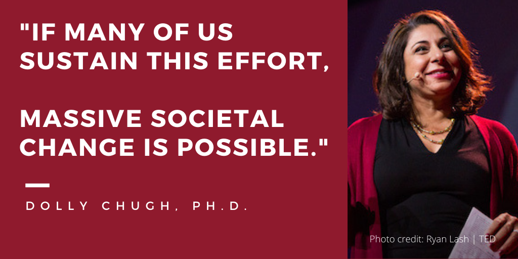If many of us sustain this effort massive societal change is possible. Dolly Chugh Ph.D.