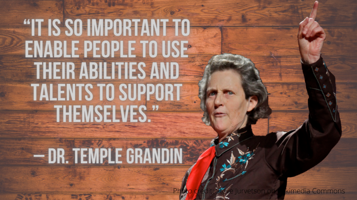 Quote and photo - It is so important to enable people to use their Abilities and TALENTS to support themselves. – Dr. Temple Grandin