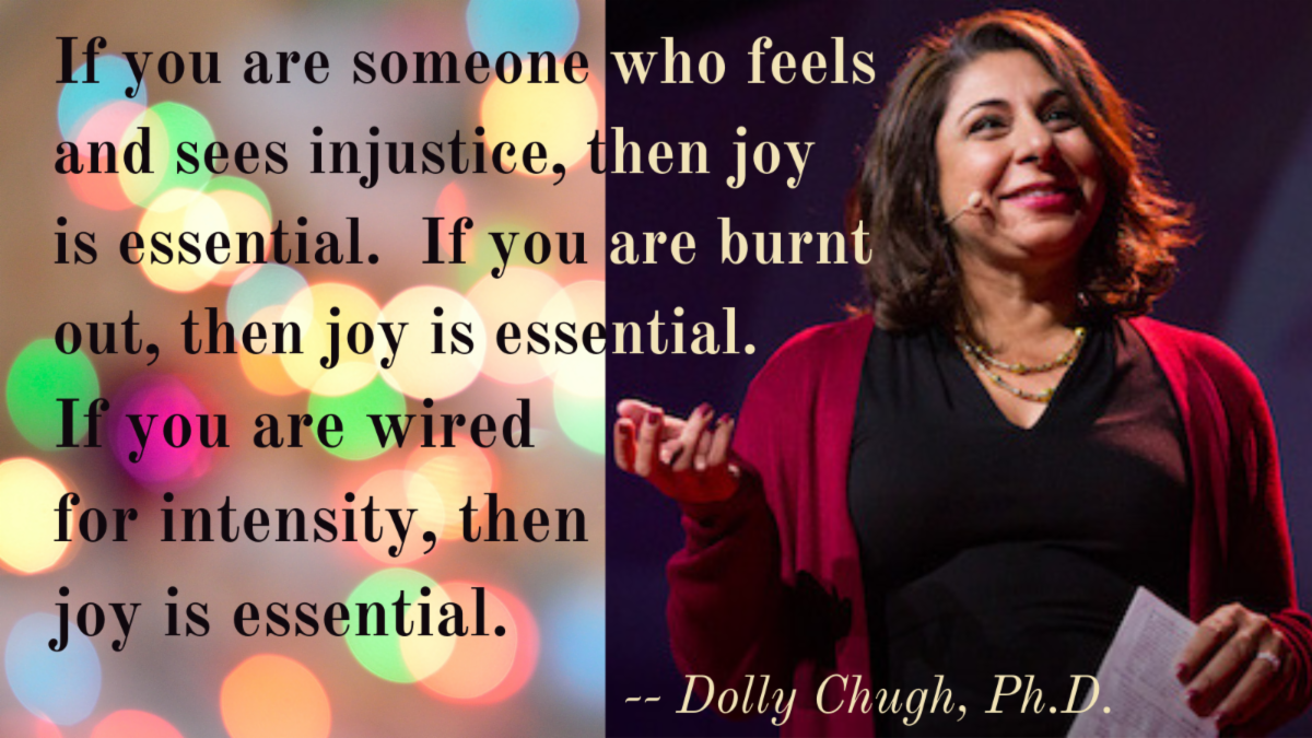 If you are someone who feels and sees injustice then joy is essential.  If you are burnt out then joy is essential. If you are wired for intensity then joy is essential. - Dolly Chugh